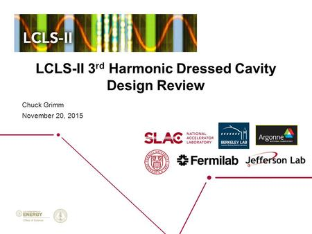 LCLS-II 3 rd Harmonic Dressed Cavity Design Review Chuck Grimm November 20, 2015.