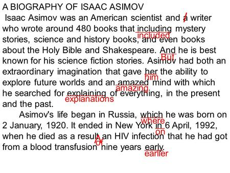 A BIOGRAPHY OF ISAAC ASIMOV Isaac Asimov was an American scientist and a writer who wrote around 480 books that including mystery stories, science and.
