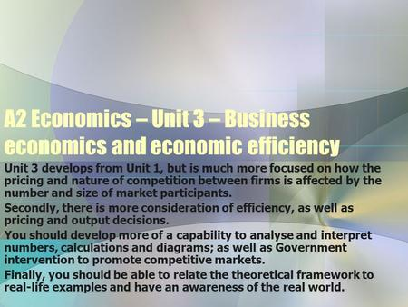 A2 Economics – Unit 3 – Business economics and economic efficiency Unit 3 develops from Unit 1, but is much more focused on how the pricing and nature.