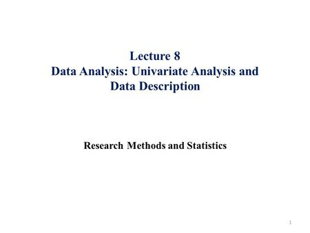 Lecture 8 Data Analysis: Univariate Analysis and Data Description Research Methods and Statistics 1.