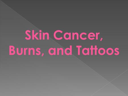Skin Cancer, Burns, and Tattoos. Skin cancer is the most common type of cancer 2 out of 5 cancers are skin cancers.