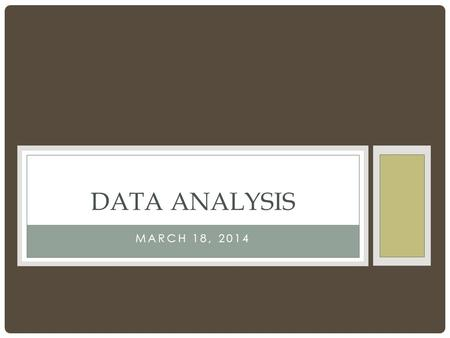 MARCH 18, 2014 DATA ANALYSIS. WHAT TO DO WITH DATA Take a look at your data Histogram Descriptive statistics Mean, mode, range, standard deviation/standard.