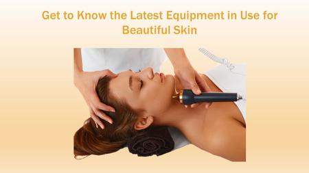 Get to Know the Latest Equipment in Use for Beautiful Skin.