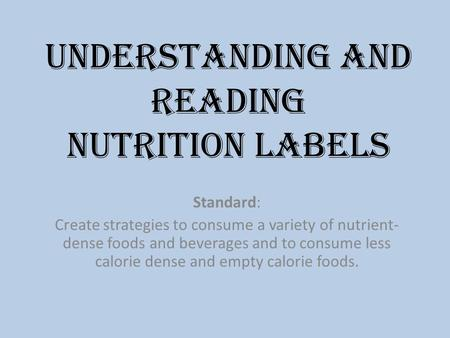 Understanding and reading Nutrition Labels Standard: Create strategies to consume a variety of nutrient- dense foods and beverages and to consume less.