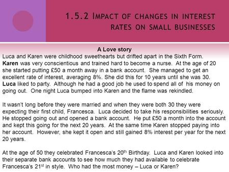 1.5.2 I MPACT OF CHANGES IN INTEREST RATES ON SMALL BUSINESSES A Love story Luca and Karen were childhood sweethearts but drifted apart in the Sixth Form.