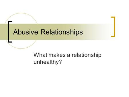 Abusive Relationships What makes a relationship unhealthy?