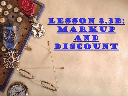 Lesson 8.3B: Markup and Discount Change each percent into a decimal  5.5%  10.24%  29% .1%  1%  50%  5%  0.055  0.1024  0.29  0.001  0.01.