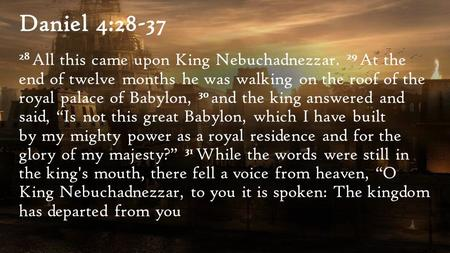 Daniel 4:28-37 28 All this came upon King Nebuchadnezzar. 29 At the end of twelve months he was walking on the roof of the royal palace of Babylon, 30.