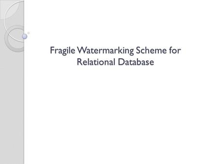 Fragile Watermarking Scheme for Relational Database Fragile Watermarking Scheme for Relational Database.
