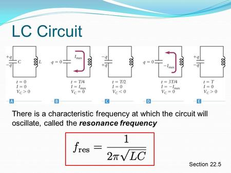 LC Circuit Section 22.5 There is a characteristic frequency at which the circuit will oscillate, called the resonance frequency.