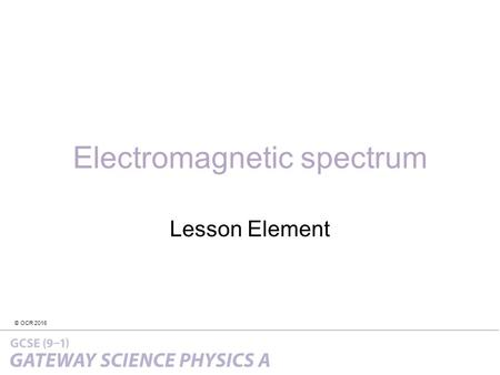 © OCR 2016 Electromagnetic spectrum Lesson Element.