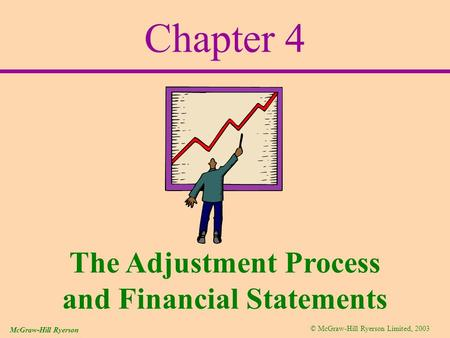 © McGraw-Hill Ryerson Limited, 2003 McGraw-Hill Ryerson Chapter 4 The Adjustment Process and Financial Statements.