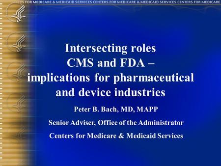 Intersecting roles CMS and FDA – implications for pharmaceutical and device industries Peter B. Bach, MD, MAPP Senior Adviser, Office of the Administrator.