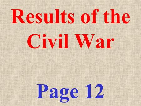 Results of the Civil War Page 12 1) The North (Union) won the war. 2) Powers of the National government INCREASED a) Federal government power asserted.