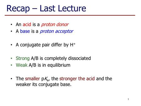 Recap – Last Lecture An acid is a proton donor A base is a proton acceptor A conjugate pair differ by H + Strong A/B is completely dissociated Weak A/B.