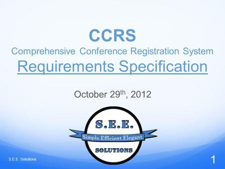 CCRS Comprehensive Conference Registration System Requirements Specification October 29 th, 2012 S.E.E. Solutions 1.