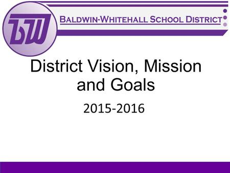 District Vision, Mission and Goals 2015-2016. Why do we do what we do?