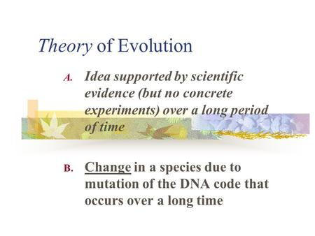 Theory of Evolution A. Idea supported by scientific evidence (but no concrete experiments) over a long period of time B. Change in a species due to mutation.
