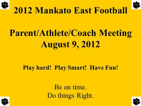 2012 Mankato East Football Parent/Athlete/Coach Meeting August 9, 2012 Play hard! Play Smart! Have Fun! Be on time. Do things Right.