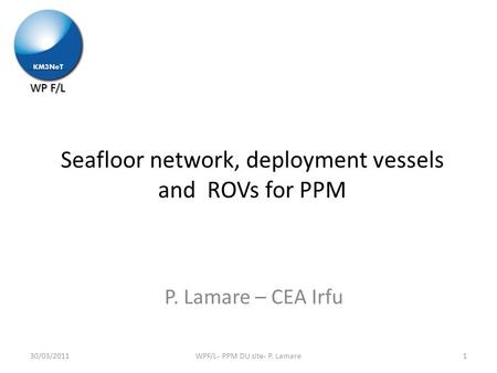 WP F/L Seafloor network, deployment vessels and ROVs for PPM P. Lamare – CEA Irfu 1WPF/L- PPM DU site- P. Lamare30/03/2011.