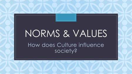 C NORMS & VALUES How does Culture influence society?