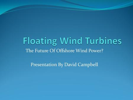 The Future Of Offshore Wind Power? Presentation By David Campbell.