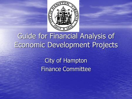 Guide for Financial Analysis of Economic Development Projects City of Hampton Finance Committee.