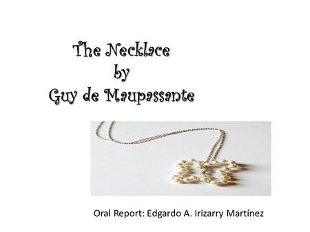 The Necklace by Guy de Maupassante Oral Report: Edgardo A. Irizarry Martínez.