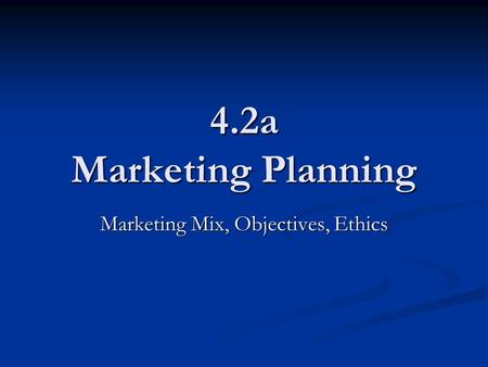 4.2a Marketing Planning Marketing Mix, Objectives, Ethics.