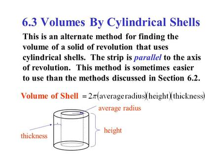 6.3 Volumes By Cylindrical Shells This is an alternate method for finding the volume of a solid of revolution that uses cylindrical shells. The strip is.