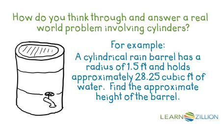 How do you think through and answer a real world problem involving cylinders? For example: A cylindrical rain barrel has a radius of 1.5 ft and holds approximately.