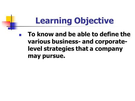 Learning Objective To know and be able to define the various business- and corporate- level strategies that a company may pursue.