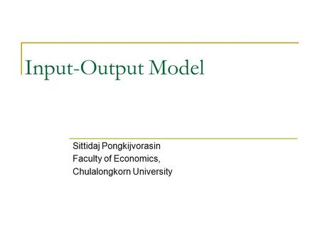 Input-Output Model Sittidaj Pongkijvorasin Faculty of Economics, Chulalongkorn University.