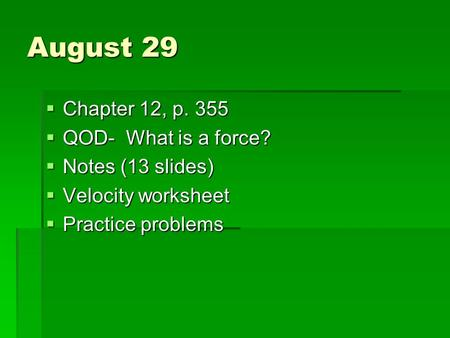 August 29  Chapter 12, p. 355  QOD- What is a force?  Notes (13 slides)  Velocity worksheet  Practice problems.