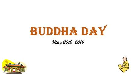 BUDDHA DAY May 20th 2016. Vesak day About Vesak Day Siddhartha Gautama, also commonly known as Buddha (enlightened one), lived in present-day India and.
