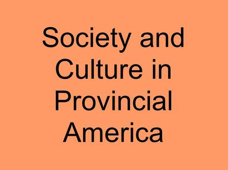 Society and Culture in Provincial America. Colonial Population Regional Differences Common English heritage Indentured Servitude/African Slavery Demographics.
