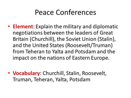 Peace Conferences Element: Explain the military and diplomatic negotiations between the leaders of Great Britain (Churchill), the Soviet Union (Stalin),
