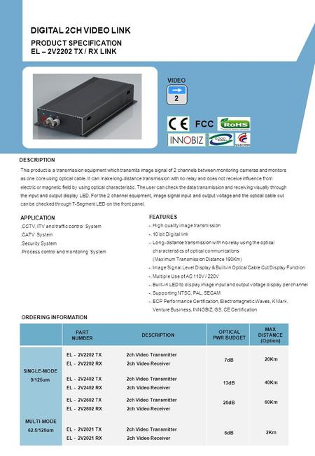 ORDERING INFORMATION PART NUMBER DESCRIPTION OPTICAL PWR BUDGET MAX DISTANCE (Option) PRODUCT SPECIFICATION EL – 2V2202 TX / RX LINK DIGITAL 2CH VIDEO.