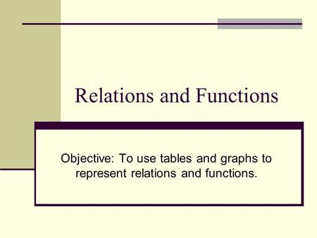 Relations and Functions Objective: To use tables and graphs to represent relations and functions.