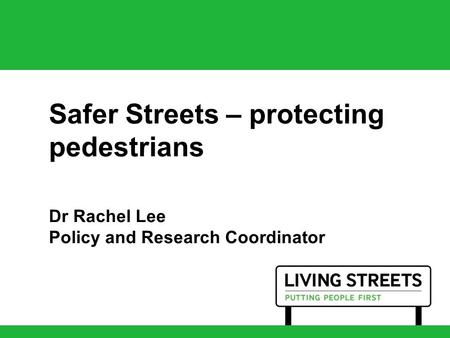 Safer Streets – protecting pedestrians Dr Rachel Lee Policy and Research Coordinator.