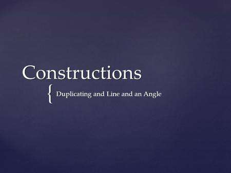 { Constructions Duplicating and Line and an Angle.