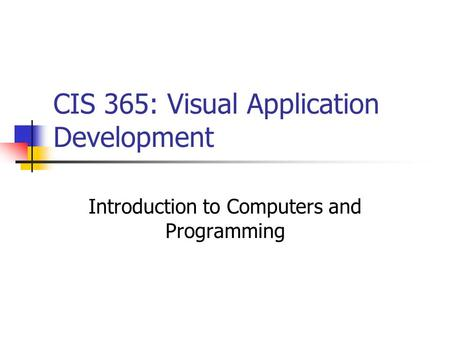 CIS 365: Visual Application Development Introduction to Computers and Programming.