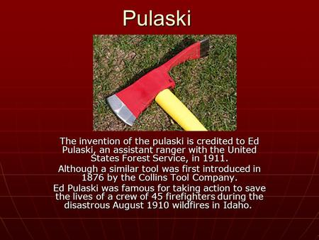 Pulaski The invention of the pulaski is credited to Ed Pulaski, an assistant ranger with the United States Forest Service, in 1911. Although a similar.