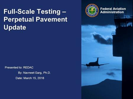 Presented to: REDAC By: Navneet Garg, Ph.D. Date: March 15, 2016 Date: March 15, 2016 Federal Aviation Administration Full-Scale Testing – Perpetual Pavement.