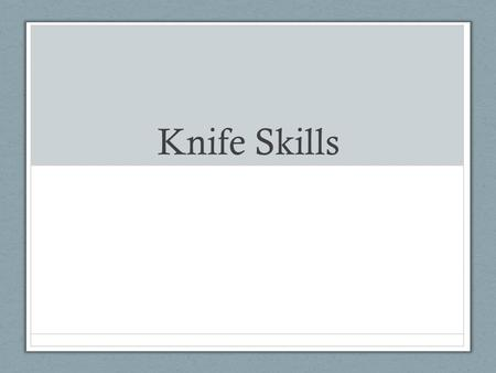Knife Skills. Why are knives needed? Cutting different types of food requires different types of knives. There is no one universal knife that can be used.