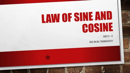 LAW OF SINE AND COSINE UNIT 5 – 6 USE ON ALL TRIANGLES!!!!