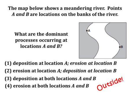 The map below shows a meandering river. Points A and B are locations on the banks of the river. What are the dominant processes occurring at locations.