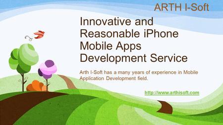 Innovative and Reasonable iPhone Mobile Apps Development Service Arth I-Soft has a many years of experience in Mobile Application Development field.