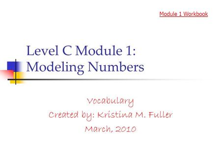 Level C Module 1: Modeling Numbers Vocabulary Created by: Kristina M. Fuller March, 2010 Module 1 Workbook.