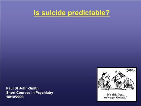 Is suicide predictable? Paul St John-Smith Short Courses in Psychiatry 15/10/2008.